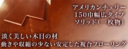 アメリカンチェリー150巾幅広フローリングソリッド一枚物塗装品